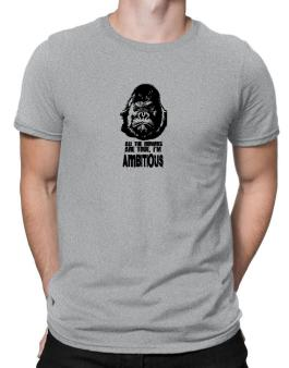 All The Rumors Are True , Im Ambitious Men T-Shirt