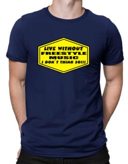 Live Without Freestyle Music , I Dont Think So ! Men T-Shirt