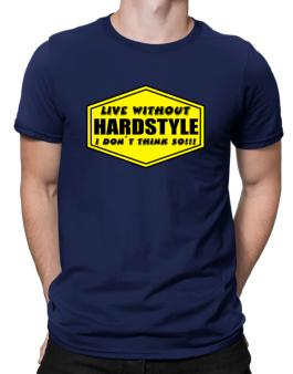 Live Without Hardstyle , I Dont Think So ! Men T-Shirt
