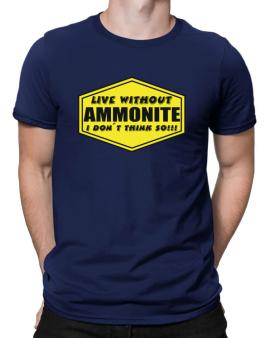 Live Without Ammonite , I Dont Think So ! Men T-Shirt