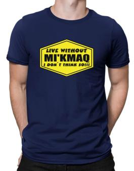 Live Without Mikmaq , I Dont Think So ! Men T-Shirt