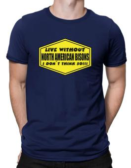 Live Without North American Bisons , I Dont Think So ! Men T-Shirt