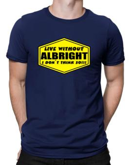 Live Without Albright , I Dont Think So ! Men T-Shirt
