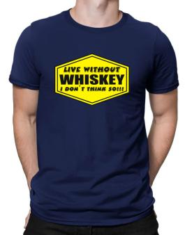 Live Without Whiskey , I Dont Think So ! Men T-Shirt