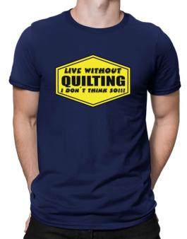 Live Without Quilting , I Dont Think So ! Men T-Shirt