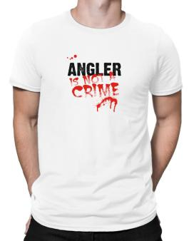 Being A ... Angler Is Not A Crime Men T-Shirt