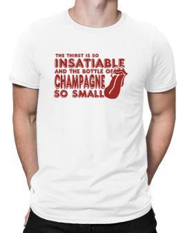 The Thirst Is So Insatiable And The Bottle Of Champagne So Small Men T-Shirt