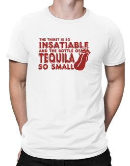 The Thirst Is So Insatiable And The Bottle Of Tequila So Small Men T-Shirt