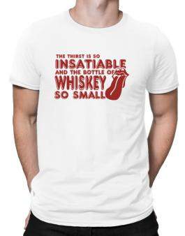 The Thirst Is So Insatiable And The Bottle Of Whiskey So Small Men T-Shirt