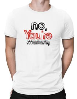 No, Youre Accommodating Men T-Shirt