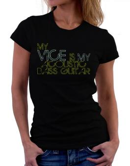 My Vice Is My Acoustic Bass Guitar Women T-Shirt