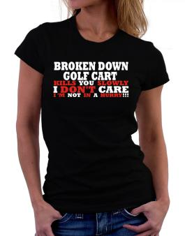 Broken Down Golf Cart  kills You Slowly - I Dont Care, Im Not In A Hurry! Women T-Shirt