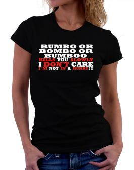 Bumbo Or Bombo Or Bumboo Kills You Slowly - I Dont Care, Im Not In A Hurry! Women T-Shirt