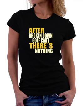After Broken Down Golf Cart  theres Nothing Women T-Shirt