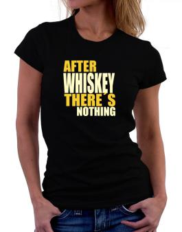 After Whiskey Theres Nothing Women T-Shirt