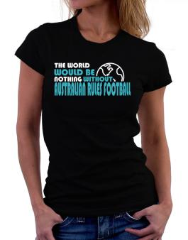 The Wolrd Would Be Nothing Without Australian Rules Football Women T-Shirt