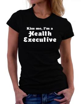 Kiss Me, I Am A Health Executive Women T-Shirt