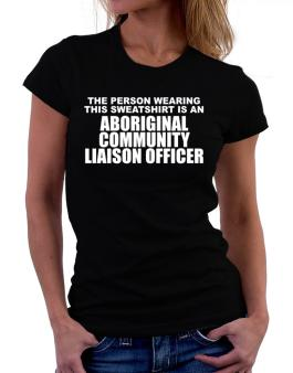 The Person Wearing This Sweatshirt Is An Aboriginal Community Liaison Officer Women T-Shirt