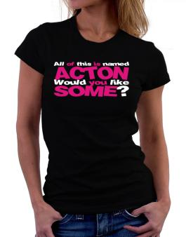 All Of This Is Named Acton Would You Like Some? Women T-Shirt