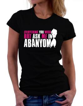 Anything You Want, But Ask Me In Abanyom Women T-Shirt