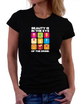 Beauty Is In The Eye Of The Drink Women T-Shirt
