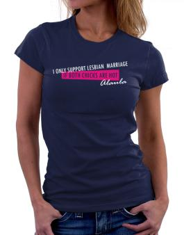 I Only Support Lesbian Marriage If Both Chicks Are Hot - Alaula Women T-Shirt