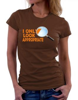 I Only Look Appropriate Women T-Shirt