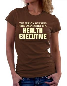 The Person Wearing This Sweatshirt Is A Health Executive Women T-Shirt
