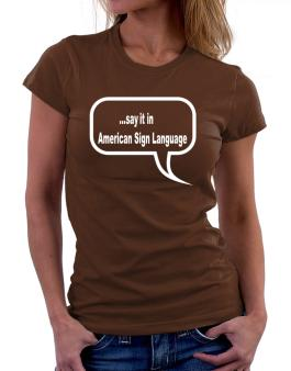 Say It In American Sign Language Women T-Shirt