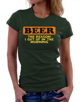 Beer - The Reason I Get Up In The Morning Women T-Shirt
