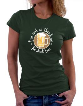 Im Not As Think As You Drunk I Am. Women T-Shirt