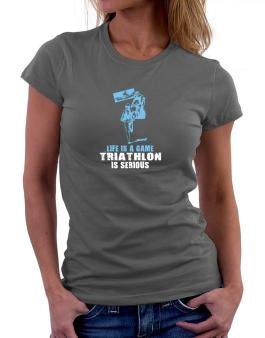 Life Is A Game, Triathlon Is Serious Women T-Shirt