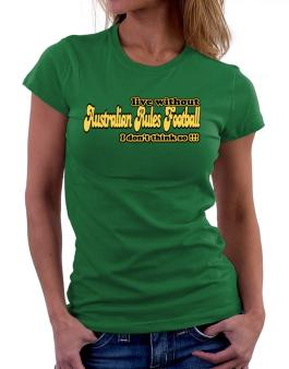 Live Without Australian Rules Football I Dont Think So !!! Women T-Shirt