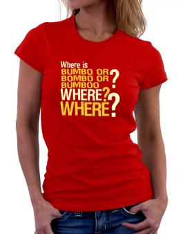 Where Is Bumbo Or Bombo Or Bumboo? Where? Where? Women T-Shirt