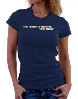 I Play The Guitar Acoustic Bass Guitar, Therefore I Am Women T-Shirt