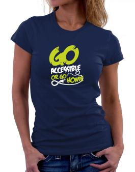 Go Accessible Or Go Home Women T-Shirt