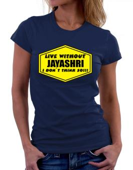 Live Without Jayashri , I Dont Think So ! Women T-Shirt