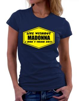 Live Without Madonna , I Dont Think So ! Women T-Shirt