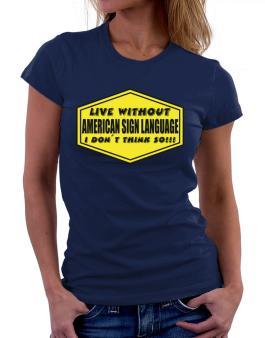 Live Without American Sign Language , I Dont Think So ! Women T-Shirt