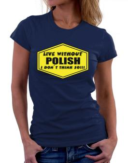 Live Without Polish , I Dont Think So ! Women T-Shirt