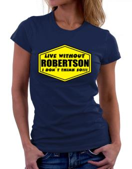 Live Without Robertson , I Dont Think So ! Women T-Shirt