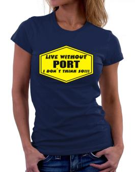 Live Without Port , I Dont Think So ! Women T-Shirt