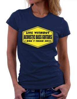Live Without Acoustic Bass Guitars , I Dont Think So ! Women T-Shirt