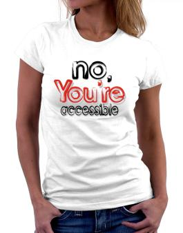 No, Youre Accessible Women T-Shirt