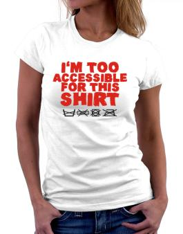 Im Too Accessible For This Shirt Women T-Shirt