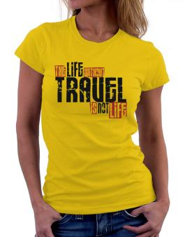 Life Without Travel Is Not Life Women T-Shirt