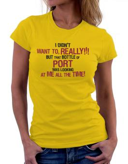 I Didnt Want To, Really! But That Bottle Of Port Was Looking At Me All The Time! Women T-Shirt