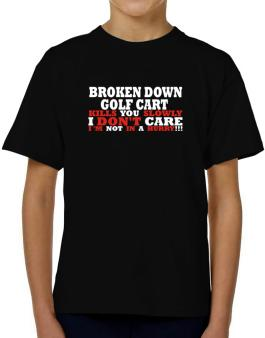 Broken Down Golf Cart  kills You Slowly - I Dont Care, Im Not In A Hurry! T-Shirt Boys Youth