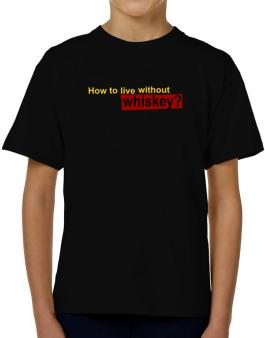 How To Live Without Whiskey ? T-Shirt Boys Youth