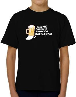 Drunk Women Think Im Handsome T-Shirt Boys Youth